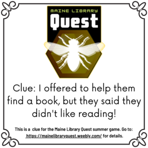 """Silouette of a bee framed by a hexagon with heading stating """"Maine Library Quest."""" Text reads, """"Clue: I offered to help them find a book, but they said they didn't like reading! This is a clue for the Maine Library Quest summer game. Go to: https://mainelibraryquest.weebly.com/ for details."""""""